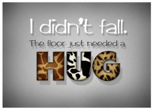 I Didn't Fall The Floor Just Needed a Hug