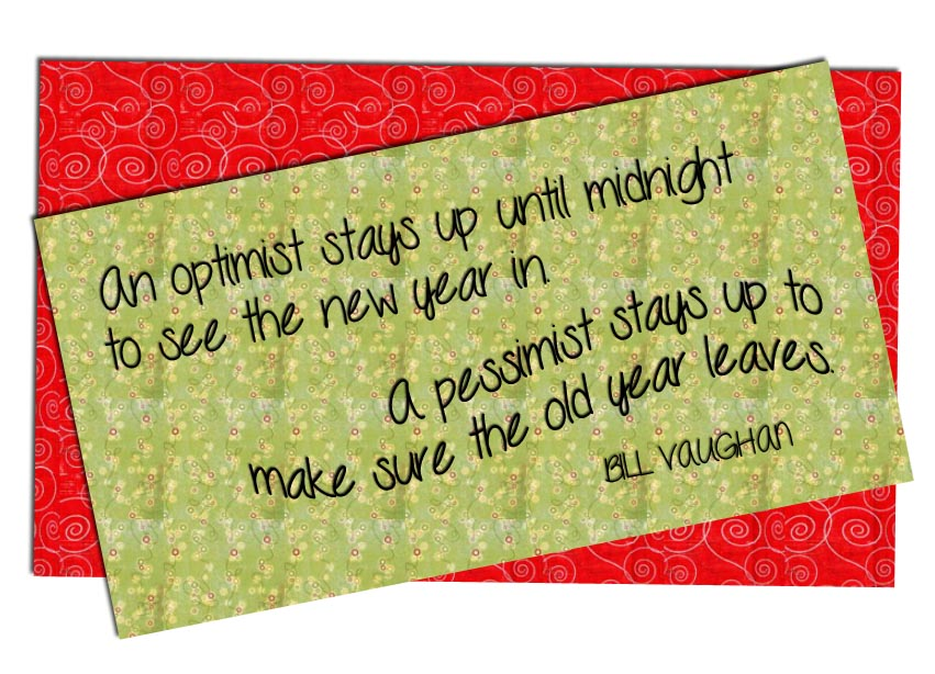 An Optimist Stays Up Until Midnight to See the New Year In A Pessimist Stays Up To Make Sure the Old Year Leaves
