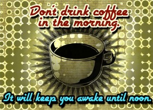 Don't Drink Coffee in the Morning It Will Keep You Awake Until Noon