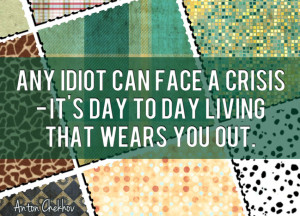 Any Idiot Can Face a Crisis – It's Day to Day Living That Wears You Out