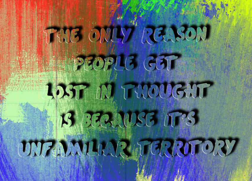 The Only Reason People Get Lost in Thought is Because It's Unfamiliar Territory