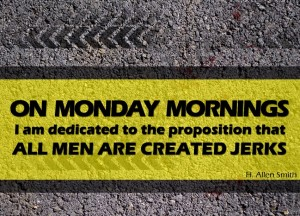 On Monday Mornings I am Dedicated to the Proposition That All Men are Created Jerks