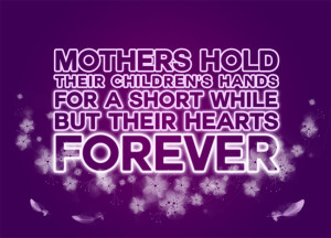 Mothers Hold Their Children's Hands for a Short While but Their Hearts Forever
