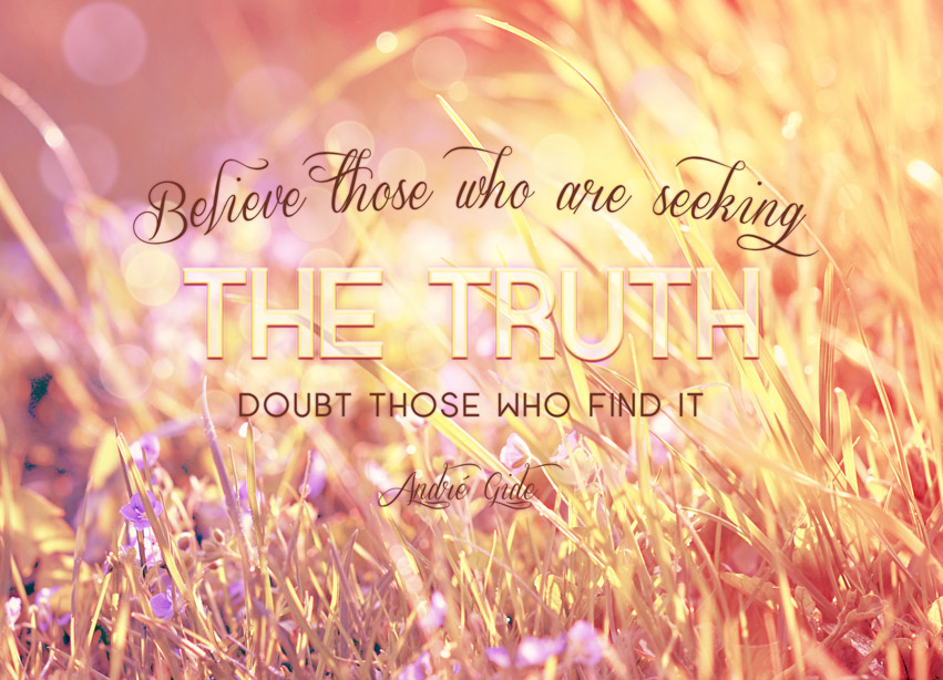 Believe Those Who Are Seeking The Truth. Doubt Those Who Find It.