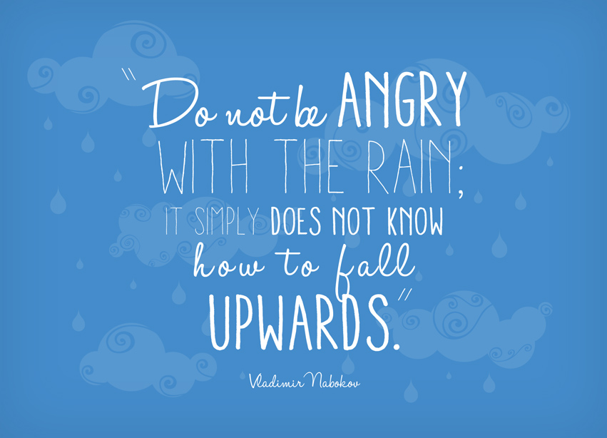 Do Not Be Angry With The Rain; It Simply Does Not Know How To Fall Upwards.