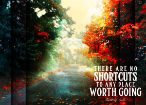 There Are No Shortcuts To Any Place Worth Going.