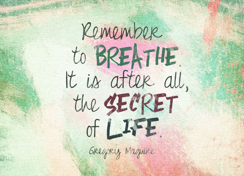 Remember To Breathe. It Is After All, The Secret Of Life.