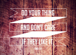 Do Your Thing And Don't Care If They Like It.