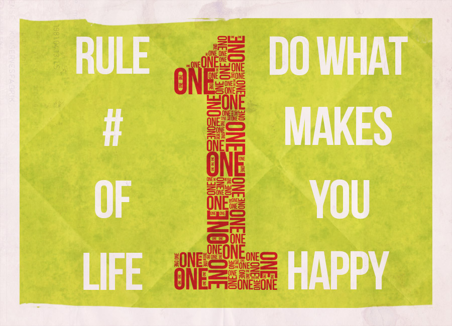 Rule #1 Of Life. Do What Makes You Happy.