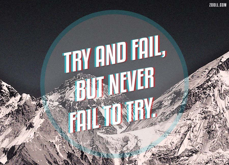 Try And Fail, But Never Fail To Try.