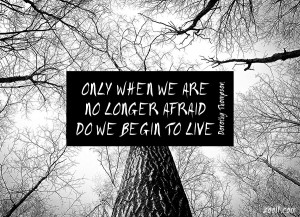 Only When We Are No Longer Afraid Do We Begin To Live.