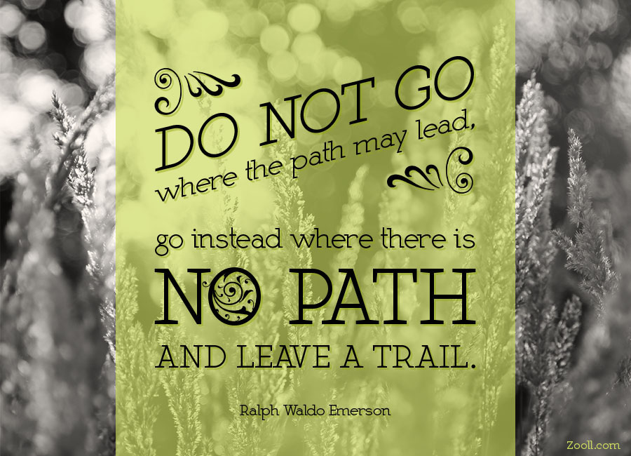 Do Not Go Where The Path May Lead, Go Instead Where There Is No Path And Leave A Trail.