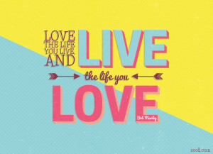 Love The Life You Live, And Live The Life You Love.