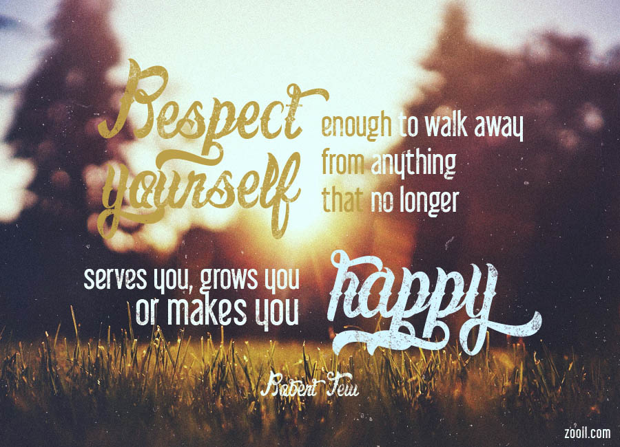 Respect Yourself Enough To Walk Away From Anything That No Longer Serves You, Grows You Or Makes You Happy.