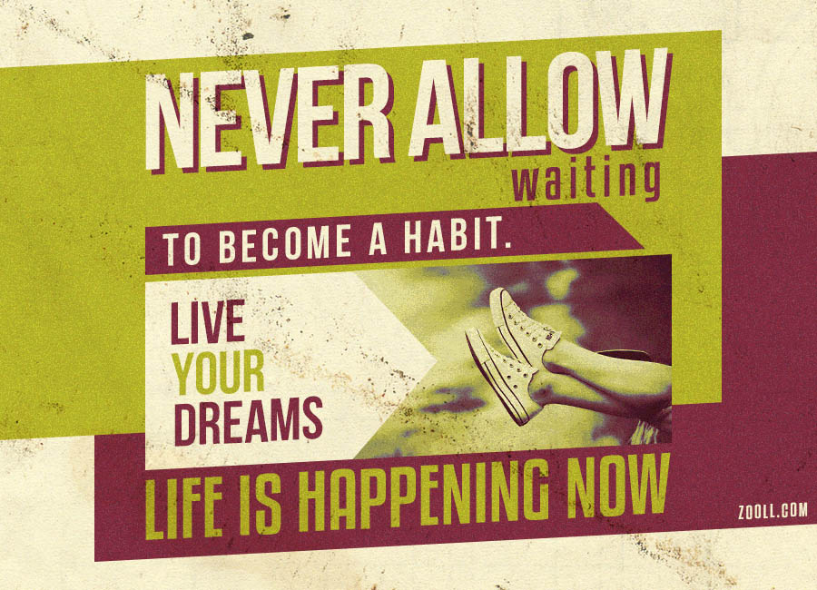 Never Allow Waiting To Become A Habit. Live Your Dreams. Life Is Happening Now.
