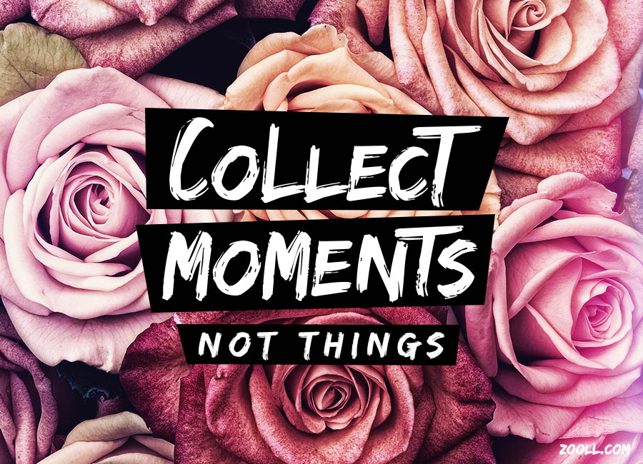 Quote Of The Week Collect Moments Not Things Zoollcom