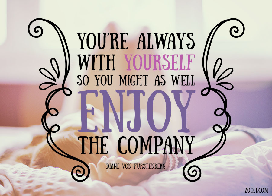 You're Always With Yourself, So You Might As Well Enjoy The Company.
