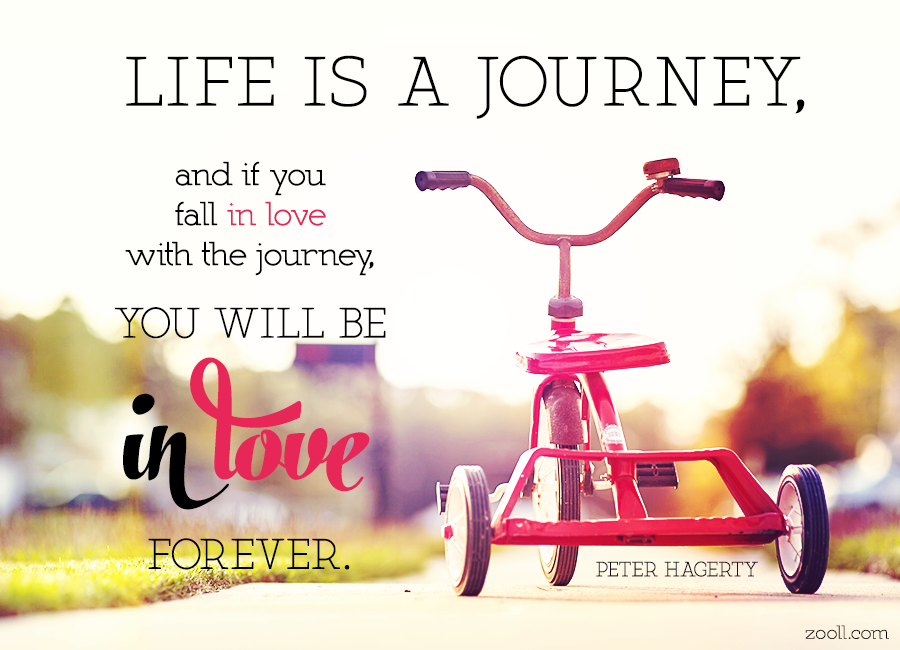 Quote Of The Week: Life Is A Journey, And If You Fall In Love With The  Journey, You Will Be In Love Forever.
