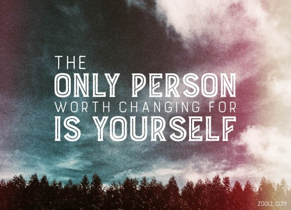 The Only Person Worth Changing For Is Yourself.