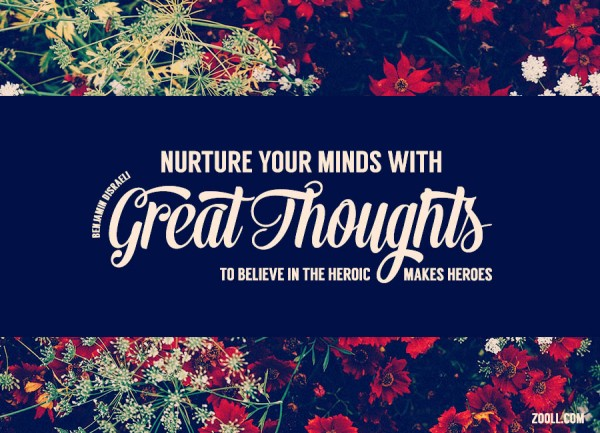 Nurture Your Minds With Great Thoughts. To Believe In The Heroic Makes Heroes.