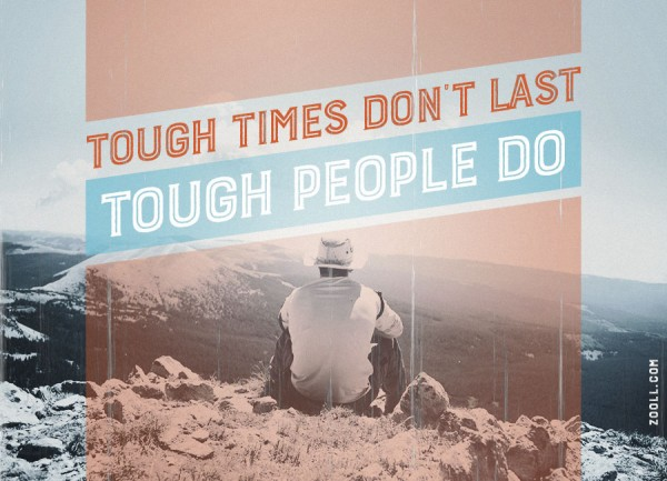 Tough Times Don't Last, Tough People Do.