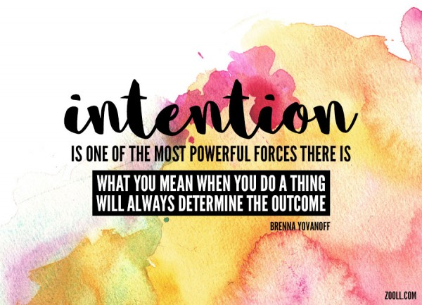 Intention Is One Of The Most Powerful Forces There Is. What You Mean When You Do A Thing Will Always Determine The Outcome.