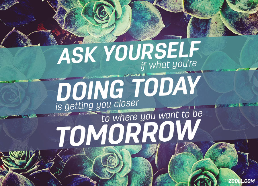 Zooll.com | Quote of the Week: Ask Yourself If What You're Doing Today Is Getting You Closer To Where You Want To Be Tomorrow.