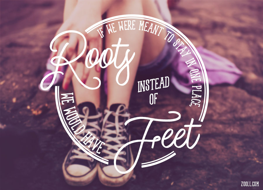Quote of the Week: If We Were Meant To Stay In One Place, We Would Have Roots Instead Of Feet.