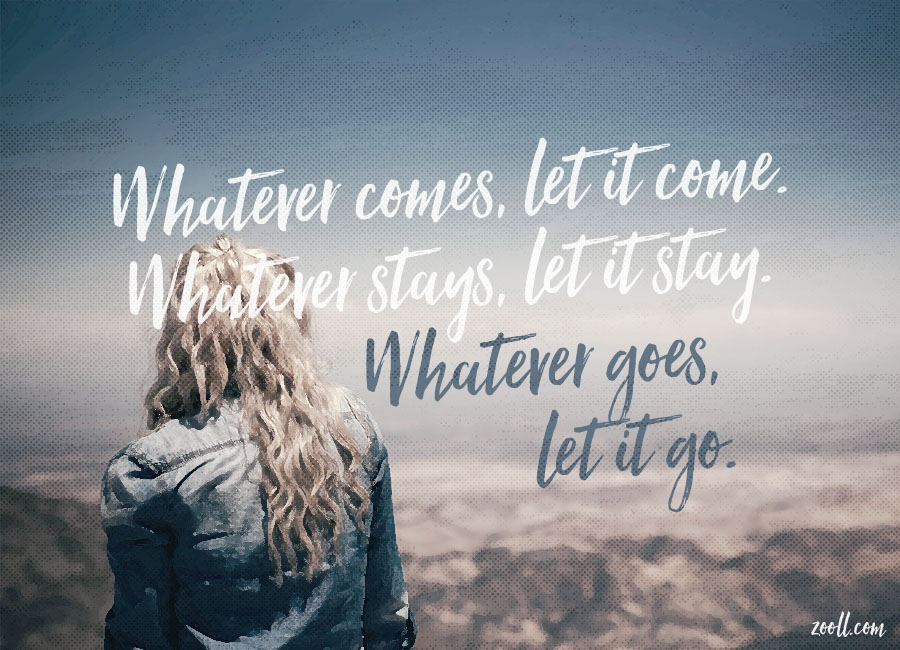 Whatever Comes, Let It Come. Whatever Stays, Let It Stay. Whatever Goes, Let It Go.
