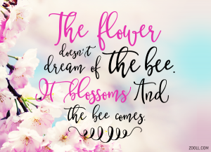 The Flower Doesn't Dream Of The Bee. It Blossoms And The Bee Comes.