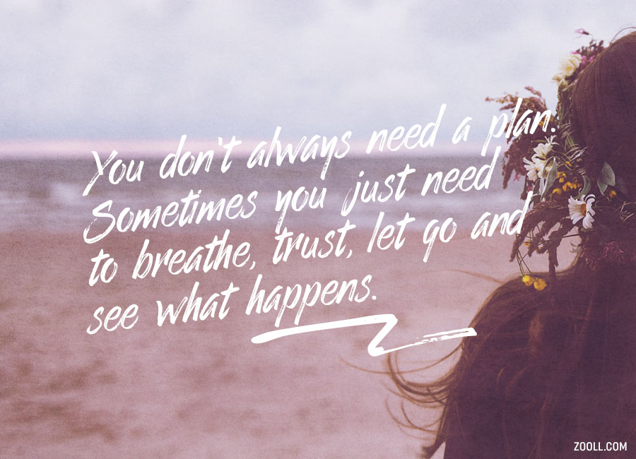 You Don't Always Need A Plan. Sometimes You Just Need To Breathe, Trust, Let Go And See What Happens.