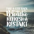 Take A Step Back. Breathe. Refresh And Restart.