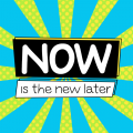 Now Is The New Later.